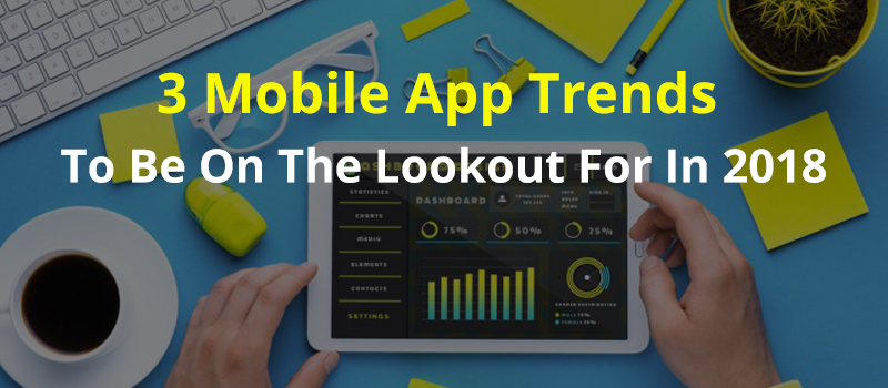 3 Mobile App Trends To Be On The Lookout For In 2018