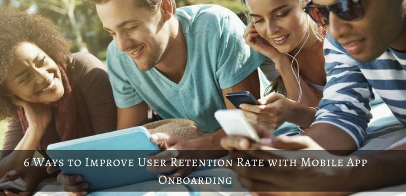6 Ways to Improve User Retention Rate with Mobile App On-boarding