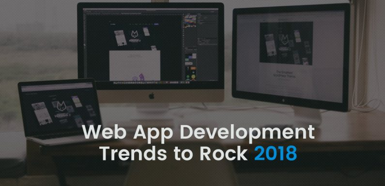 5 Web App Development Trends Businesses Must Know Before Building Apps in 2018