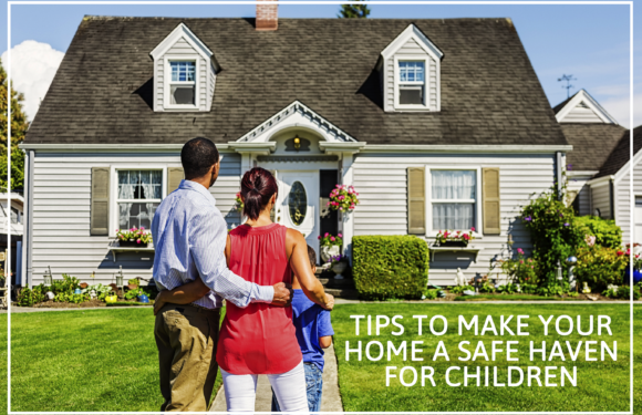 Top Ten Tips To Make Your Home a Safe Haven For Children